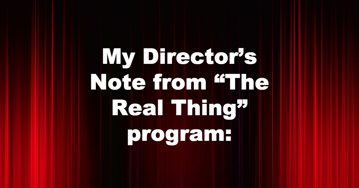 """My Director's Note from """"The Real Thing"""" program:"""